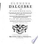 Elemens d'algebre de Mr Saunderson, docteur en droit et professeur en mathematiques ... traduits de l'anglois par Mr de Joncourt, ... tome premier [-second!