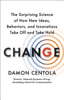 Change: The Surprising Science of How New Ideas, Behaviors, and Innovations Take Off and Take Hold