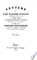 Lettere di vari illustri italiani del secolo 18  e 19  a  loro amici  e de  massimi scienziati e letterati nazionali e stranieri al celebre abate Lazzaro Spallanzani e molte sue risposte ai medesimi  ora per la prima volta pubblicate