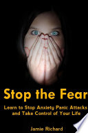 Stop The Fear Learn To Stop Anxiety Panic Attacks And Take Control Of Your Life