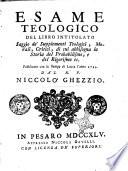 Esame teologico del libro intitolato Saggio de' supplementi teologici, morali , critici, di cui abbisogna la storia del probabilismo, e del rigorismo ec. pubblicato con le stampe di Lucca l'anno 1744. dal R.P. Niccolò Ghezzio