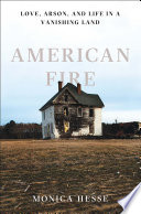 American Fire: Love, Arson, and Life in a Vanishing Land by Monica Hesse