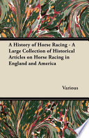 A History of Horse Racing   A Large Collection of Historical Articles on Horse Racing in England and America