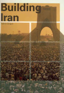 Building Iran: Modernism, Architecture, and National Heritage Under the Pahlavi Monarchs