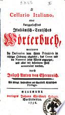 Il cellario italiano, oder kurzgefasstes italiänisch-teutsches Wörterbuch ... durch Joseph Anton von Ehrenreich