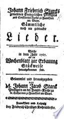 J  F  Starcks     S  mmtliche noch nie gedruckte Lieder  welche in dem Jahr 1767 als ein Wochenblatt zur Erbauung st  ckweise herausekommen sind  Gesammlet und herausgegeben von     J  J  Starck