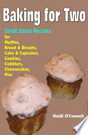 Baking for Two   Small Batch Recipes for Muffins  Bread   Biscuits  Cake   Cupcakes  Cookies  Cobblers  Cheesecakes  Pies
