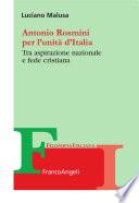 Antonio Rosmini per l'unità d'Italia. Tra aspirazione nazionale e fede cristiana