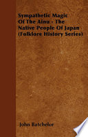 Sympathetic Magic Of The Ainu   The Native People Of Japan  Folklore History Series  Book PDF