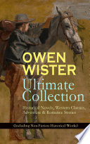 OWEN WISTER Ultimate Collection  Historical Novels  Western Classics  Adventure   Romance Stories  Including Non Fiction Historical Works