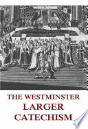 The Westminster Larger Catechism (Annotated Edition) The Westminster Larger Catechism Along With The