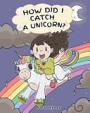 How Did I Catch A Unicorn How To Stay Calm To Catch A Unicorn A Cute Children Story To Teach Kids About Emotions And Anger Management