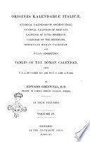 Origines Kalendariae Italicae Nundinal Calendars of Ancient Italy, Nundinal of Calendar of Romulus, Calendar of Numa Pompilius, Calendar of the Decemvirs, Irregular Roman Calendar, and Julian Correctio Tables of the Roman Calendar, from V. C. 4 of Varro, B. C. 750, to V. C. 1108 A. D 355. 4 by Edward Greswell, B.D