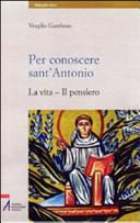 Per conoscere sant'Antonio. La vita, il pensiero