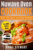 Nuwave Oven Cookbook Over 100 Quick And Easy Recipes