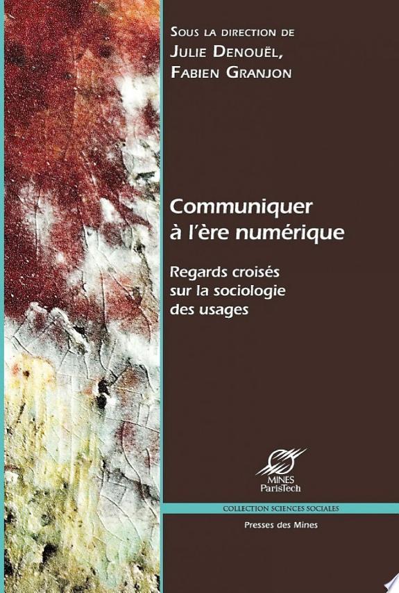 Communiquer à l'ère numérique : regards croisés sur la sociologie des usages / sous la direction de Julie Denouël, Fabien Granjon.- Paris : Transvalor-Presses des Mines , impr. 2011, cop. 2011