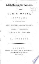 Gli schiavi per amore. A new comic opera in two acts. As performed at the King's Theatre in the Hay-Market, etc. [By Giuseppe Palomba.]