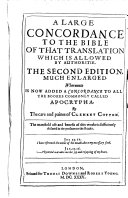 A Large Concordance to the Bible of that Translation which is Allovved by Authoritie. The Second Edition, Much Enlarged· Whereunto is Now Added a Concordance to All the Bookes Commonly Called Apocrypha. By the Care and Paines of Clement Cotton. The Manifold Use and Benefit of this Worke Issufficiently Declared in the Prefaces to the Reader