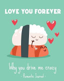Love You Forever Why You Drive Me Crazy Romantic Journal