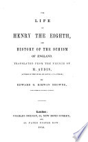 The Life of Henry the Eighth and History of the Schism of England  Translated from the French     by E  G  K  Browne