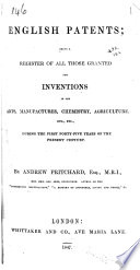 English Patents; Being a Register of All Those Granted for Inventions in the Arts, Manufactures, Chemistry, Agriculture, ... During the First Forty-five Years of the Present Century