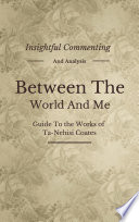 Between the World and Me  A Novel By Ta Nehisi Coates   Insightful Commenting  Intriguing Facts  Summary and More