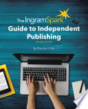 The IngramSpark Guide to Independent Publishing, Revised Edition To Start That S Where Ingramspark Comes In