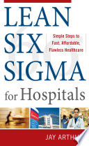 Lean Six Sigma for Hospitals  Simple Steps to Fast  Affordable  and Flawless Healthcare