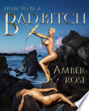 How To Be A Bad Bitch : and success from amber rose, renowned model, entrepreneur,...