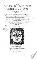 De deis Gentium libri siue Syntagmata 17  Quibus varia ac multiplex deorum Gentium historia  imagine ac cognomina  plurim  que simul multis hactenus ignota explicantur  clarissim  que tractantur  Lilio Gregorio Gyraldo Ferrariensi auctore