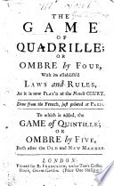 The Game of Quadrille  Or Ombre by Four      Done from the French      To which is Added  the Game of Quintille  Or Ombre by Five  Etc