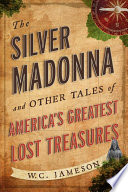 The Silver Madonna And Other Tales Of America S Greatest Lost Treasures
