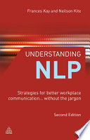 Understanding NLP [electronic resource] : strategies for better workplace communication-- without the jargon / Neilson Kite and Frances Kay.
