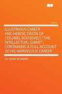 Illustrious Career and Heroic Deeds of Colonel Roosevelt  the Intellectual Giant