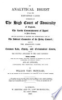 An Analytical Digest of all the reported Cases determined by the High Court of Admiralty of England, the Lords Commissioners of Appeal in Prize Causes, and by the Judicial Committee of the Privy Council; also of the analogous cases in the Common Law, Equity and Ecclesiastical Courts, and of the Statutes applicable to the cases reported; with notes and appendix