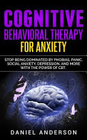 Cognitive Behavioral Therapy for Anxiety: Stop Being Dominated by Phobias, Panic, Social Anxiety, Depression, and More with the Power of CBT