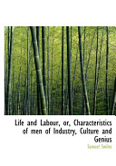 Life and Labour  Or  Characteristics of Men of Industry  Culture and Genius
