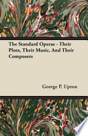 The Standard Operas - Their Plots, Their Music, and Their Composers To The 1900s And Before Are Now Extremely