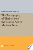 The Topography Of Thebes From The Bronze Age To Modern Times : thebes as documented by archaeological and...