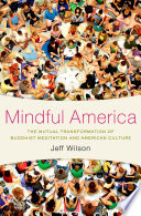 Mindful America : the mutual transformation of Buddhist meditation and American culture / Jeff Wilson.