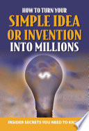 Your Complete Guide to Making Millions with Your Simple Idea Or Invention