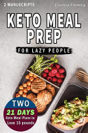 Keto Meal Prep For Lazy People 2 Manuscripts In 1 Two 21 Day Ketogenic Meal Plans To Lose 15 Pounds 70 Delicious Keto Made Easy Recipes Plus Tips A