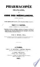 Pharmacopée Française, ou Code des Médicamens, nouvelle traduction du Codex Medicamentarius, sive Pharmacopoea Gallica; ... augmentée de notes et additions, ... et suivie d'un tableau des eaux minérales de France, par O. Henry, fils