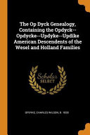 The Op Dyck Genealogy Containing The Opdyck Opdycke Updyke Updike American Descendents Of The Wesel And Holland Families