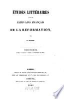 Etudes litteraires sur les Ecrivains Fran  ais de la Reformation