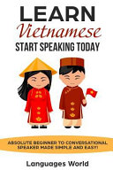Learn Vietnamese: Start Speaking Today. Absolute Beginner to Conversational Speaker Made Simple and Easy!