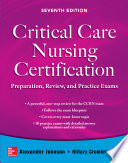 Critical Care Nursing Certification  Preparation  Review  and Practice Exams  Seventh Edition