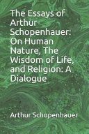 The Essays Of Arthur Schopenhauer On Human Nature The Wisdom Of Life And Religion A Dialogue