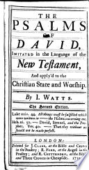 The Psalms of David imitated in the Language of the New Testament  and apply d to the christian state and worship  by I  Watts  With a  Preface  or  An Enquiry into the right way of fitting the Book of Psalms for Christian worship