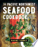 The Pacific Northwest Seafood Cookbook Salmon Crab Oysters And More